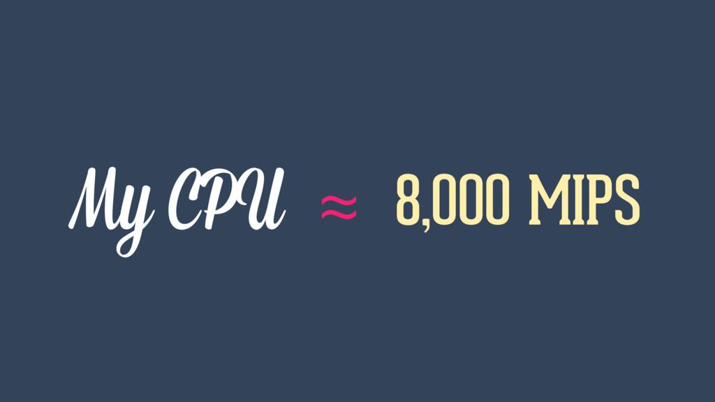 My CPU ≈ 8,000 MIPS