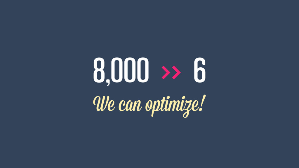 >> 8,000 6 We can optimize!