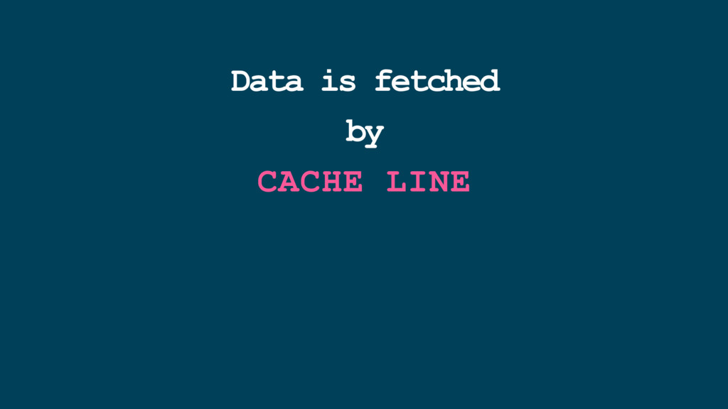 Data is fetched by CACHE LINE