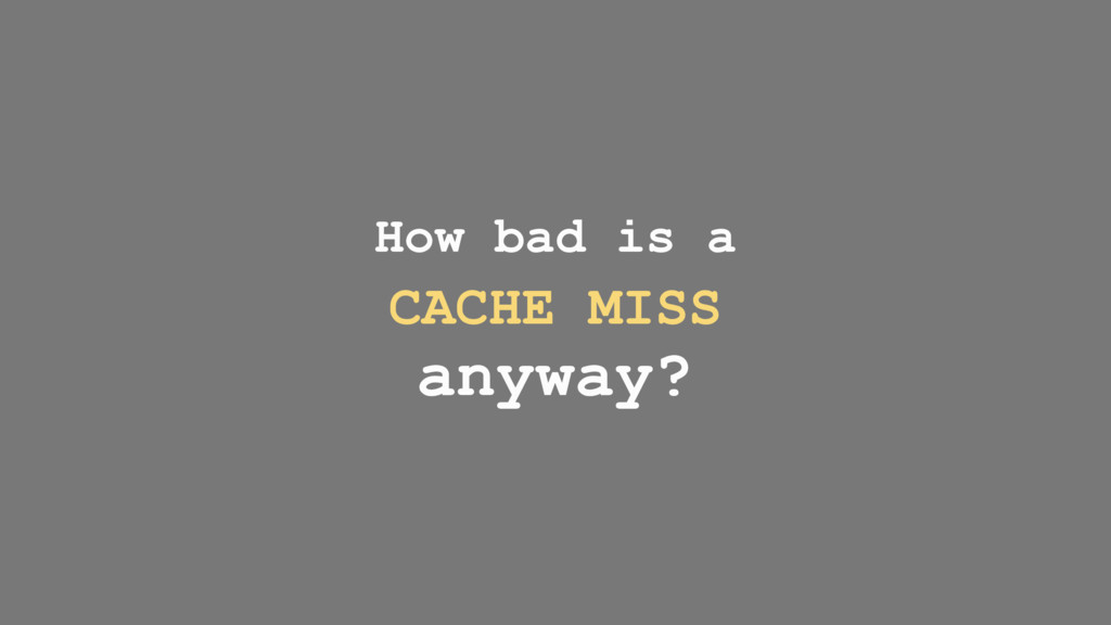 How bad is a CACHE MISS anyway?