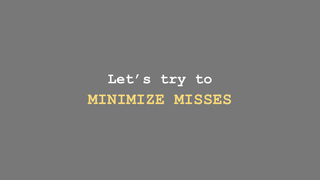 Let's try to MINIMIZE MISSES