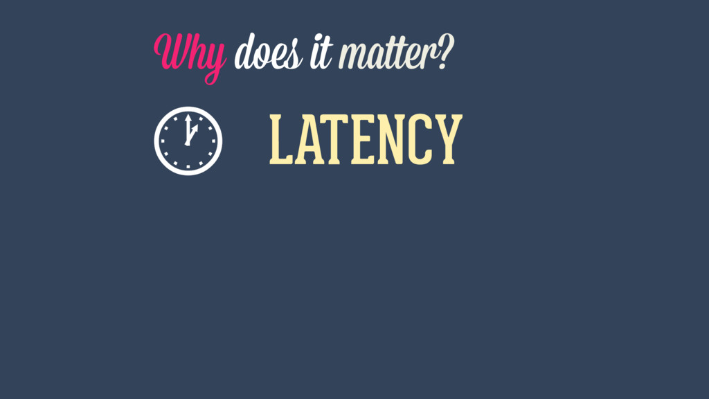 Why does it matter? LATENCY