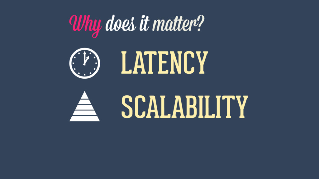 Why does it matter? LATENCY SCALABILITY