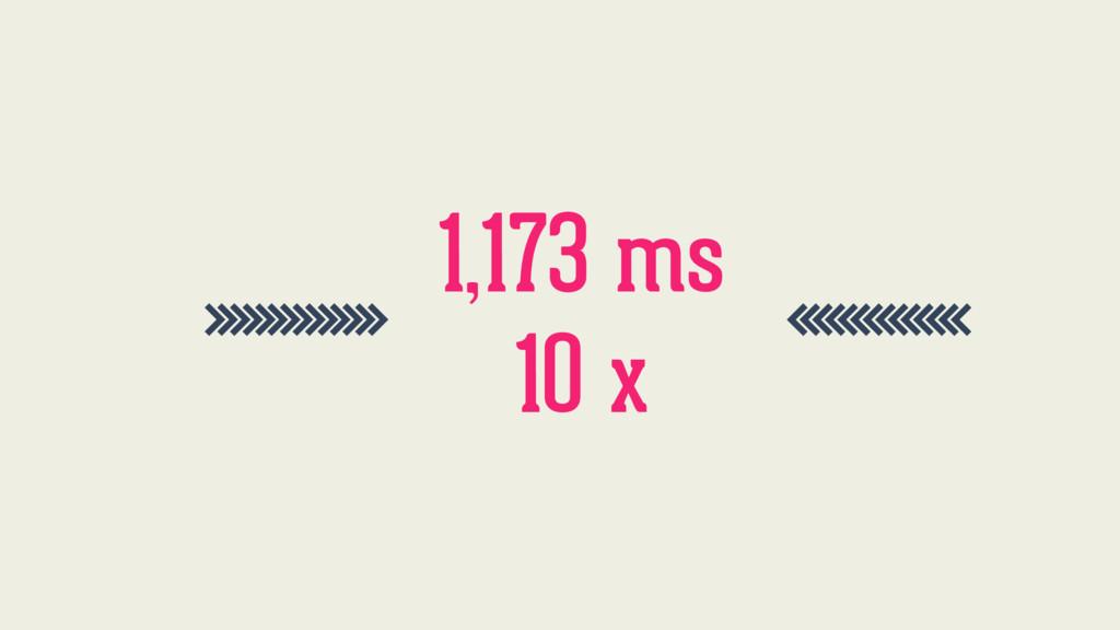 >>>>>>>>>>>>>> 1,173 ms <<<<<<<<<<<<<< 10 x