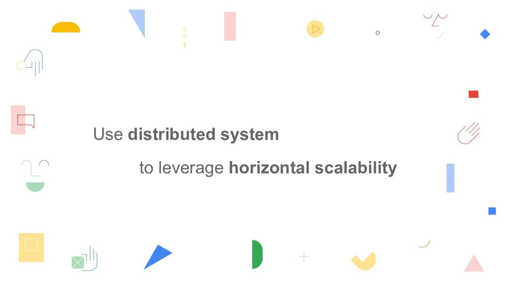 Use distributed system to leverage horizontal s...