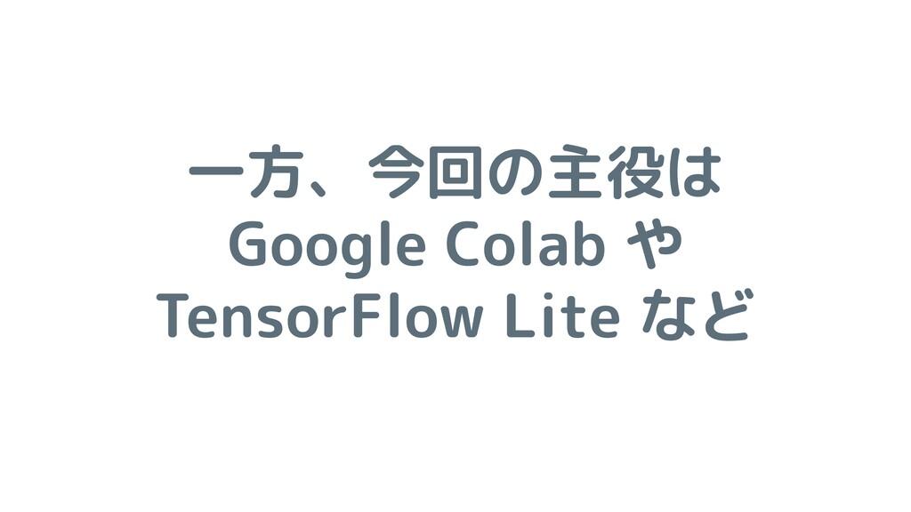 一方、今回の主役は Google Colab や TensorFlow Lite など