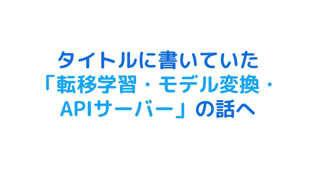 タイトルに書いていた 「転移学習・モデル変換・ APIサーバー」の話へ