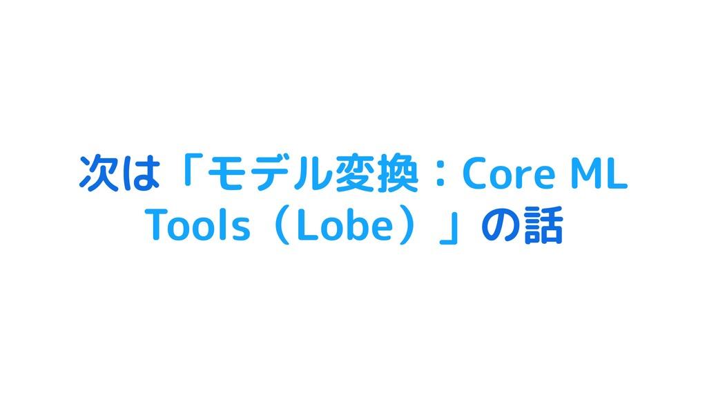 次は「モデル変換:Core ML Tools(Lobe)」の話