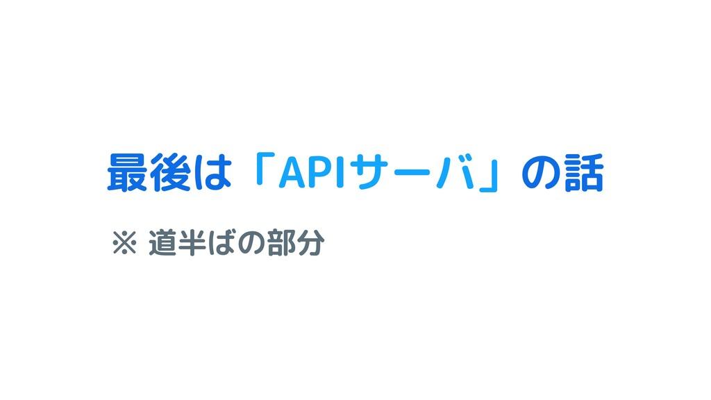 最後は「APIサーバ」の話 ※ 道半ばの部分