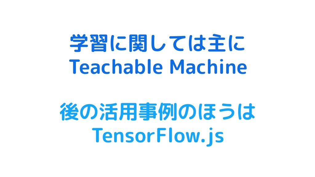 学習に関しては主に Teachable Machine 後の活用事例のほうは TensorFl...