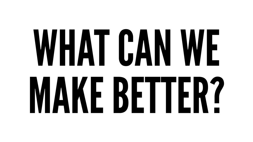 WHAT CAN WE MAKE BETTER?