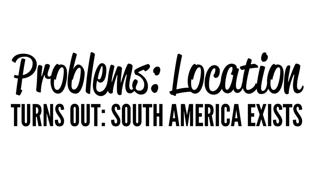 Problems: Location TURNS OUT: SOUTH AMERICA EXI...