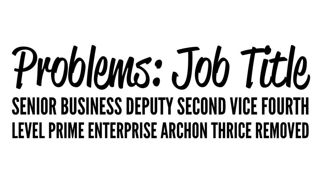 Problems: Job Title SENIOR BUSINESS DEPUTY SECO...