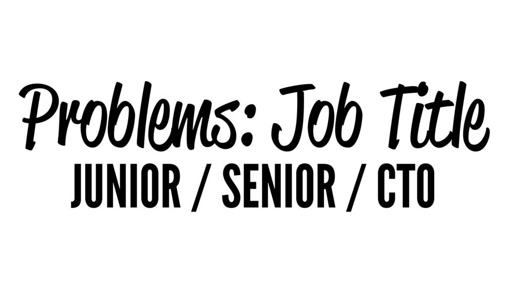 Problems: Job Title JUNIOR / SENIOR / CTO