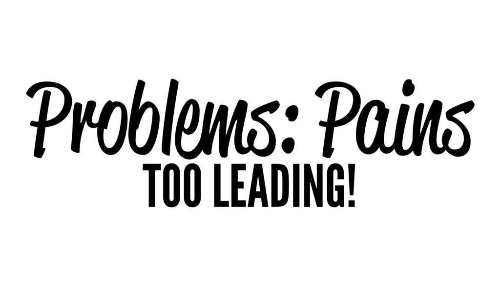 Problems: Pains TOO LEADING!