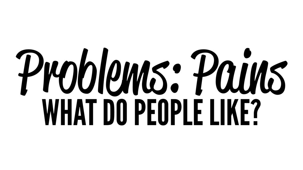 Problems: Pains WHAT DO PEOPLE LIKE?