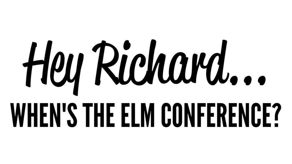 Hey Richard... WHEN'S THE ELM CONFERENCE?