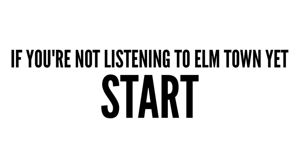 IF YOU'RE NOT LISTENING TO ELM TOWN YET START