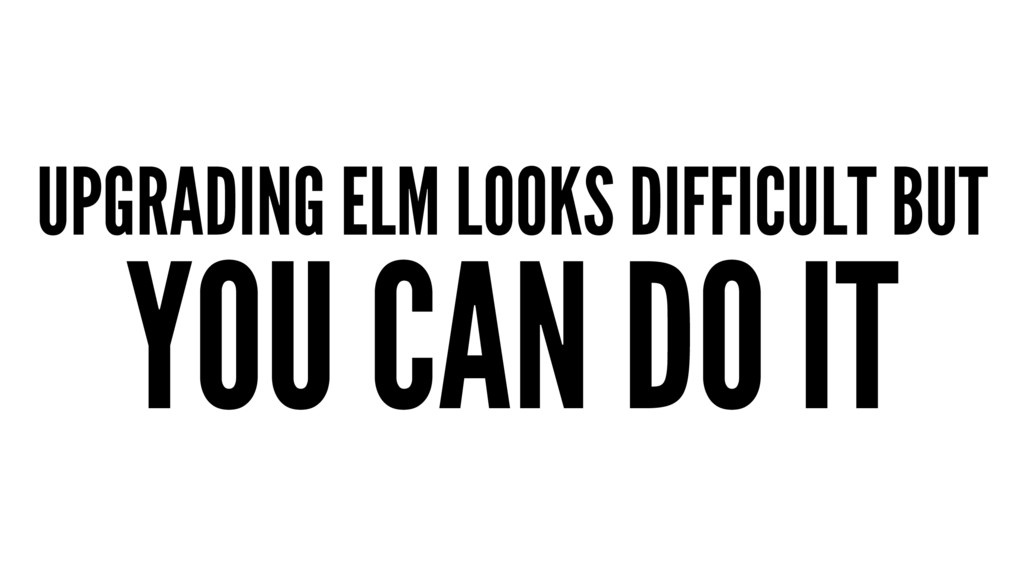 UPGRADING ELM LOOKS DIFFICULT BUT YOU CAN DO IT
