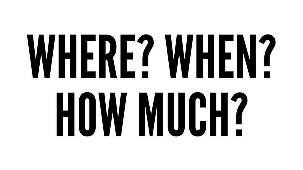 WHERE? WHEN? HOW MUCH?