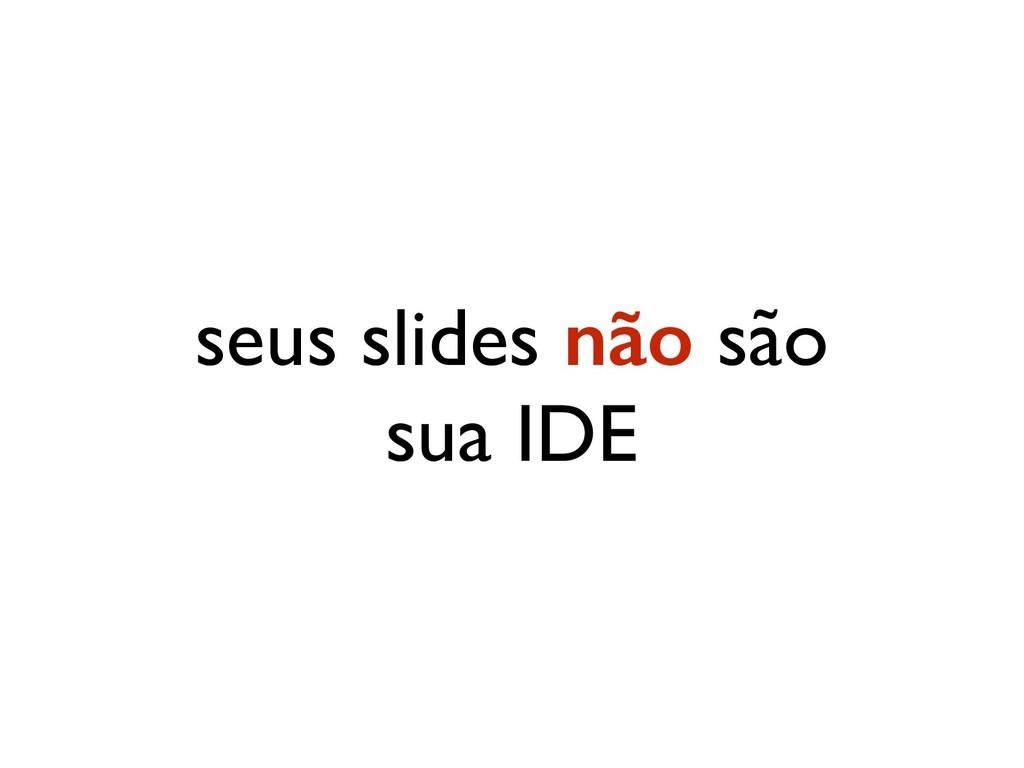 seus slides não são sua IDE