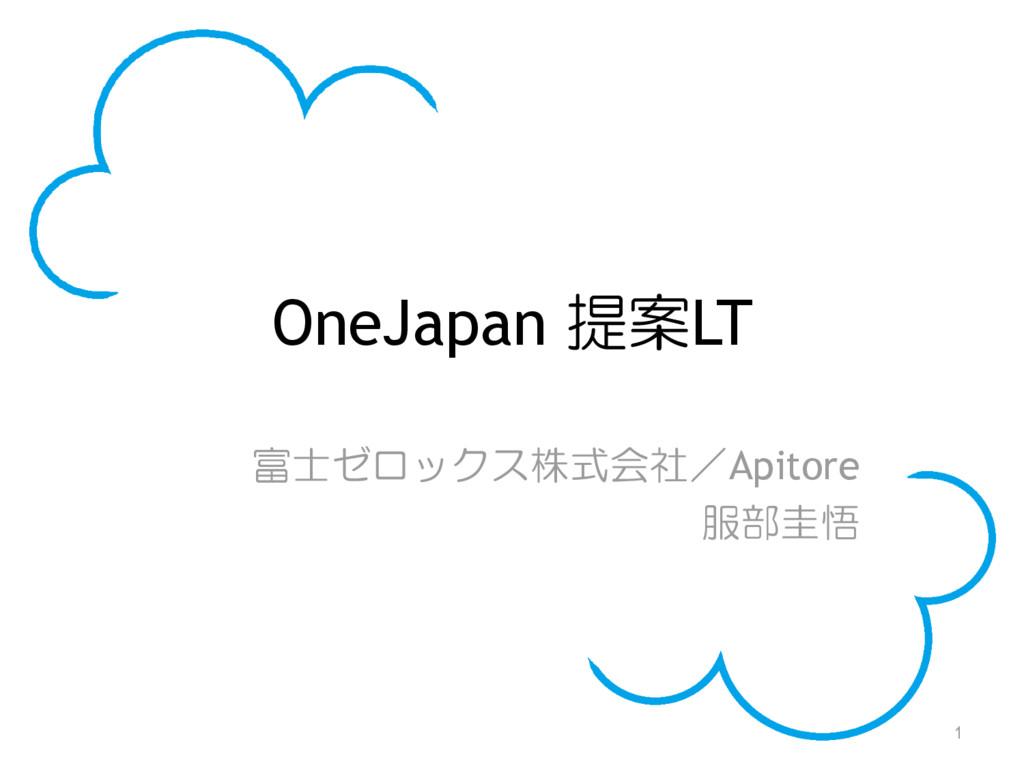 OneJapan 提案LT 富士ゼロックス株式会社/Apitore 服部圭悟 1