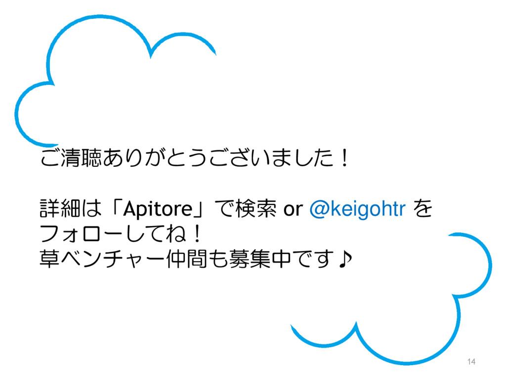 14 ご清聴ありがとうございました! 詳細は「Apitore」で検索 or @keigohtr...