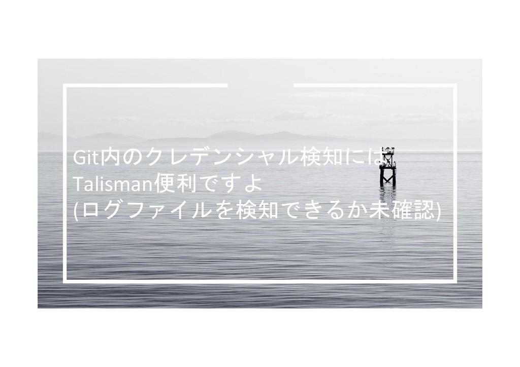 Git内のクレデンシャル検知には Talisman便利ですよ (ログファイルを検知できるか未確...