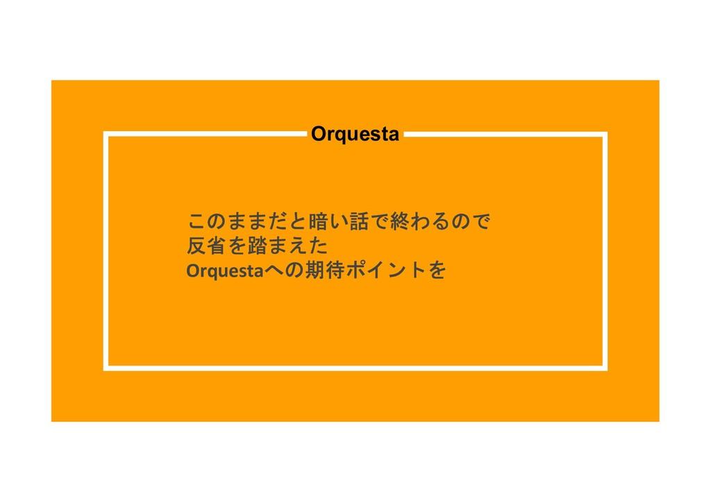 このままだと暗い話で終わるので 反省を踏まえた Orquestaへの期待ポイントを Orque...