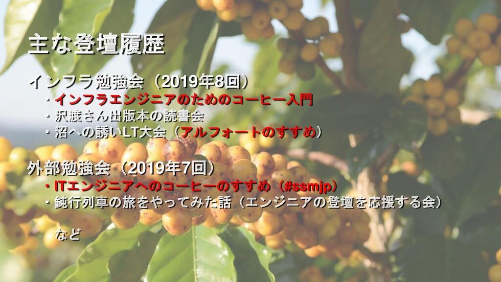 主な登壇履歴 インフラ勉強会(2019年8回) ・インフラエンジニアのためのコーヒー入門 ・沢...