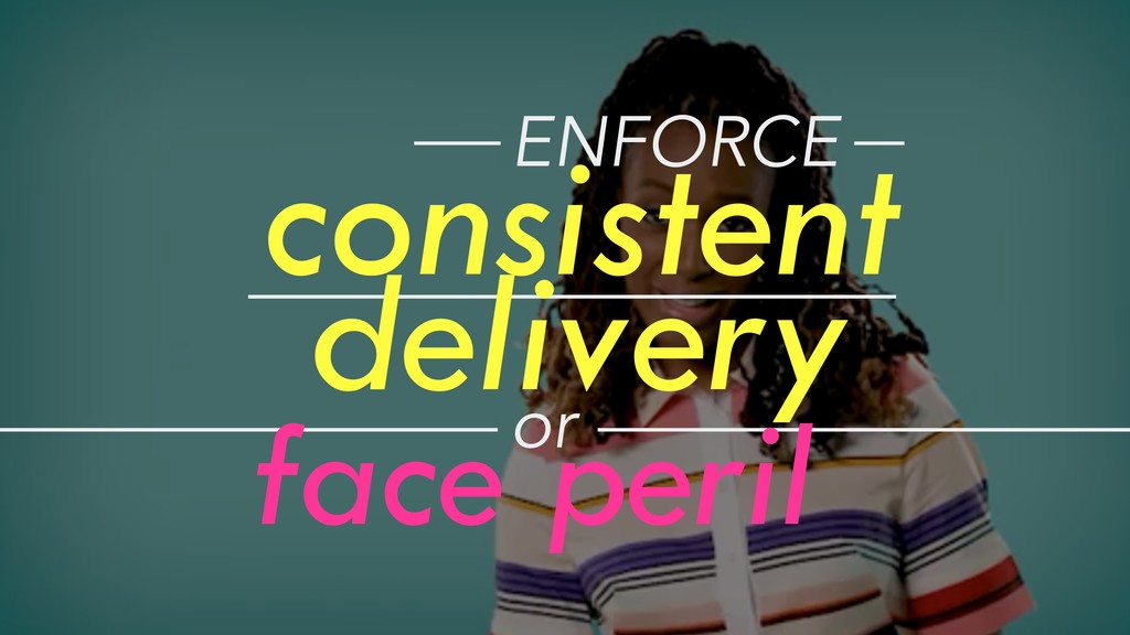 consistent delivery ENFORCE or face peril