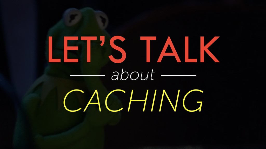 LET'S TALK about CACHING