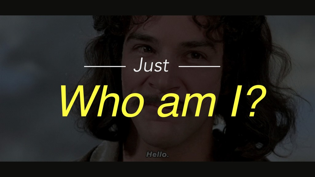 Who am I? Just