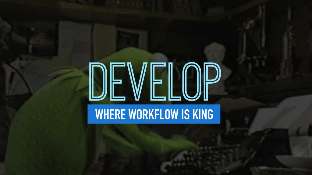 DEVELOP WHERE WORKFLOW IS KING