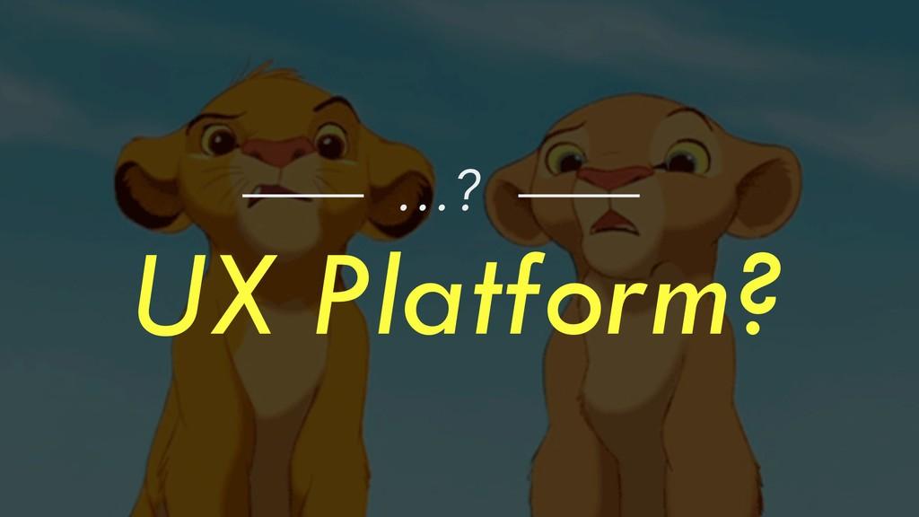 UX Platform? …?