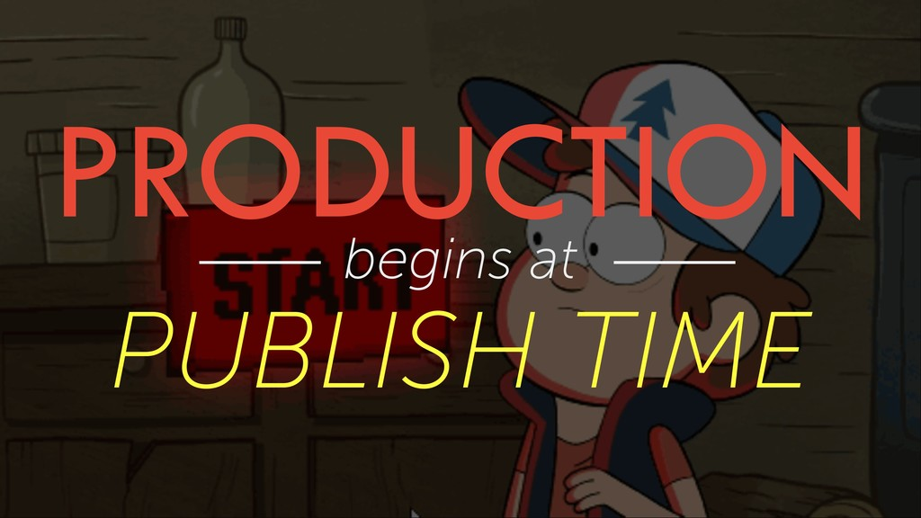 PRODUCTION begins at PUBLISH TIME