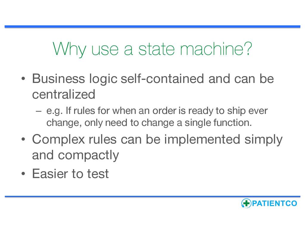 Why use a state machine? • Business logic self-...