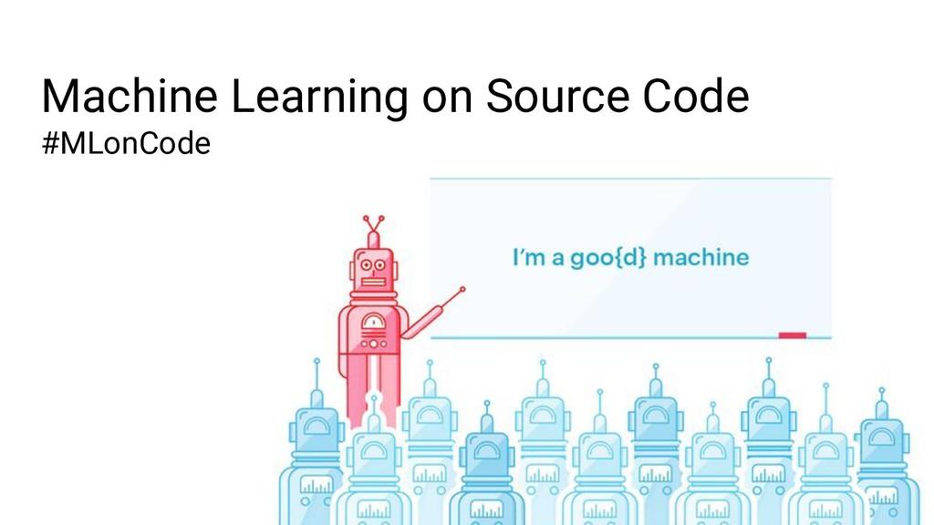 Machine Learning on Source Code #MLonCode