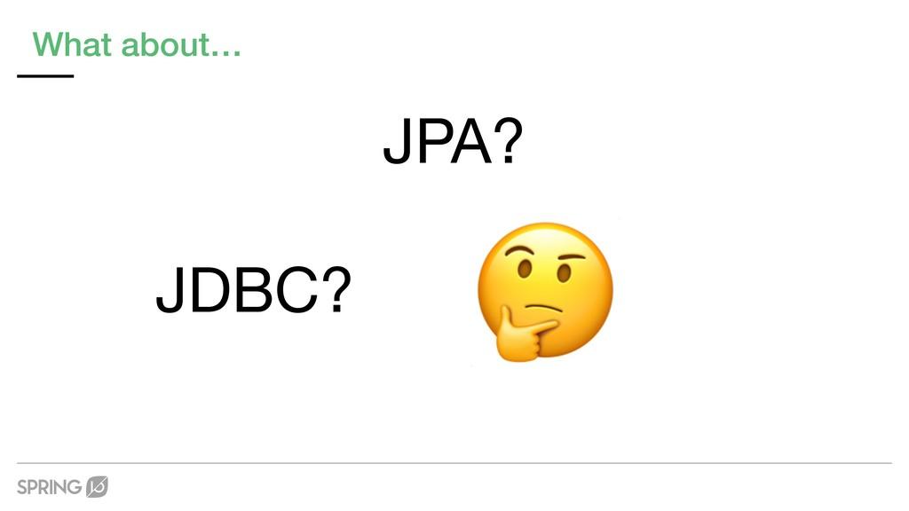 What about… JDBC? JPA?