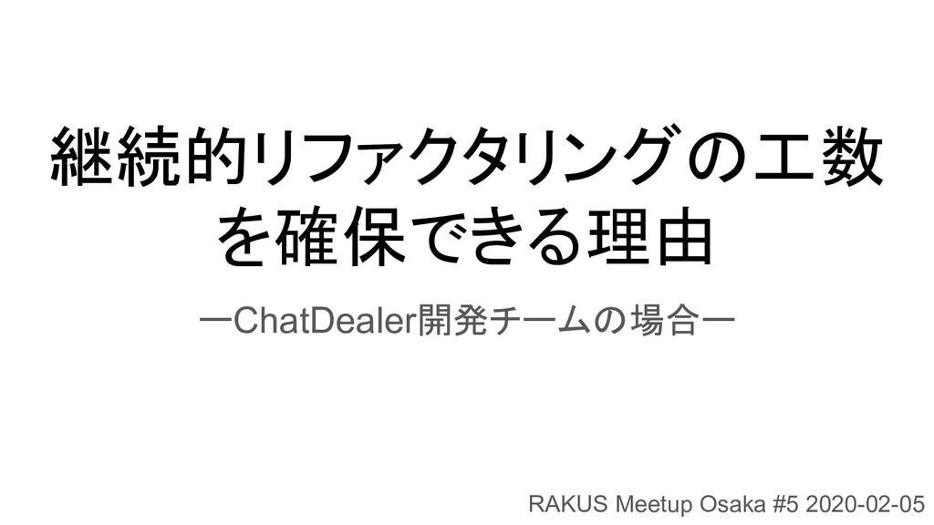 継続的リファクタリングの工数 を確保できる理由 ーChatDealer開発チームの場合ー RA...