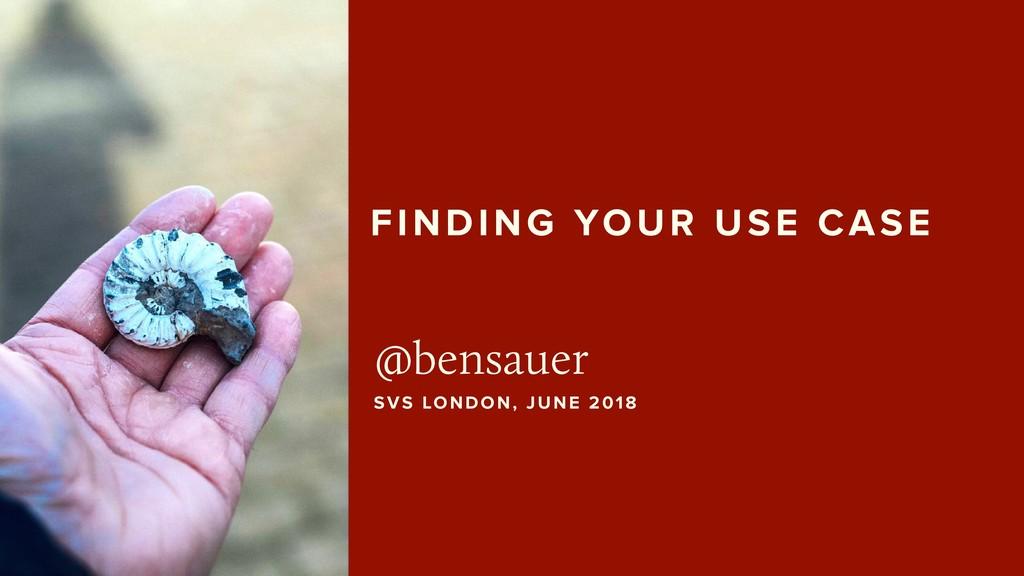FINDING YOUR USE CASE @bensauer SVS LONDON, JUN...
