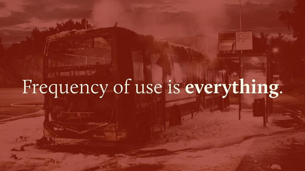 Frequency of use is everything.