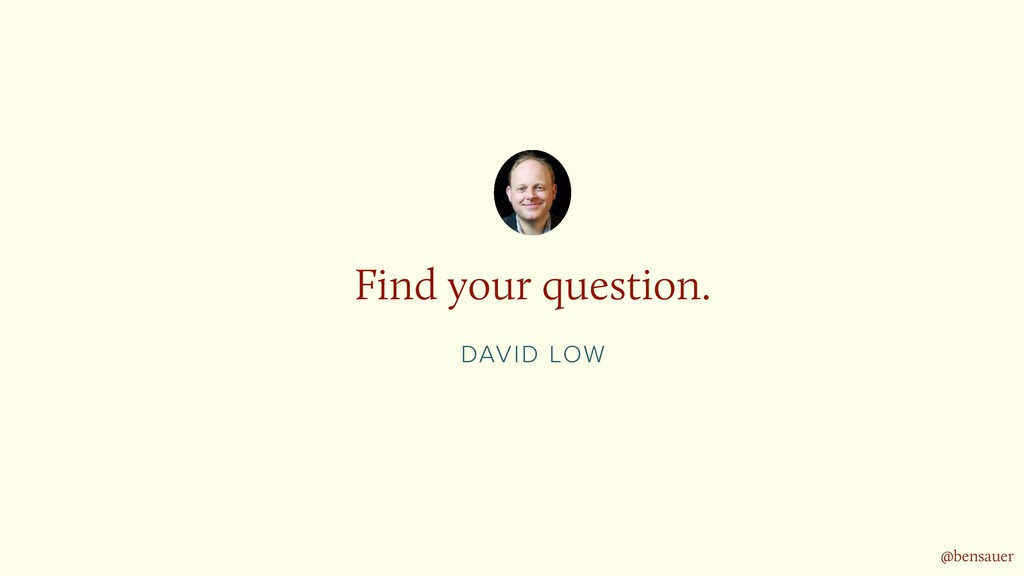 DAVID LOW Find your question. @bensauer