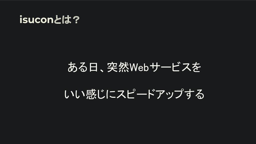 ある日、突然Webサービスを  いい感じにスピードアップする isuconとは?