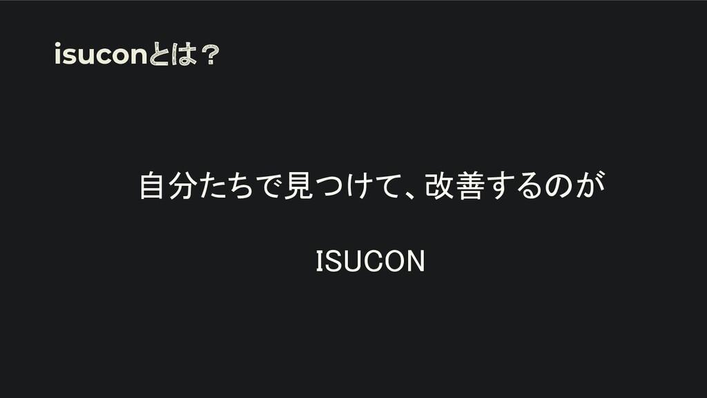 自分たちで見つけて、改善するのが  ISUCON isuconとは?