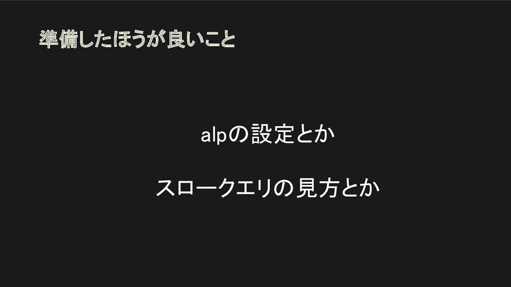 alpの設定とか  スロークエリの見方とか 準備したほうが良いこと
