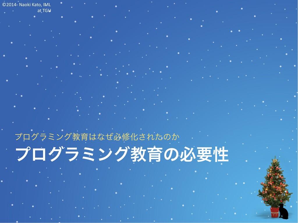 ©2014- Naoki Kato, IML at TGU プログラミング教育の必要性 プログ...