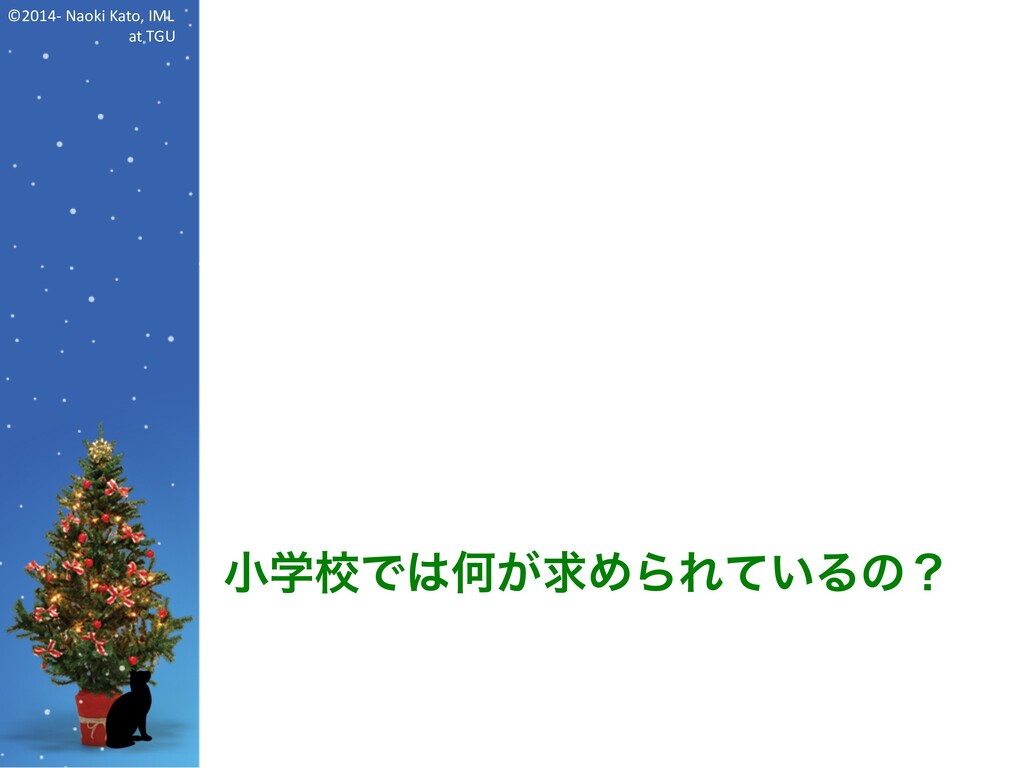 ©2014- Naoki Kato, IML at TGU 小学校では何が求められているの?