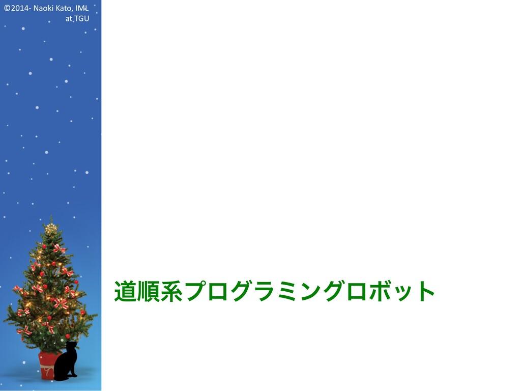 ©2014- Naoki Kato, IML at TGU 道順系プログラミングロボット