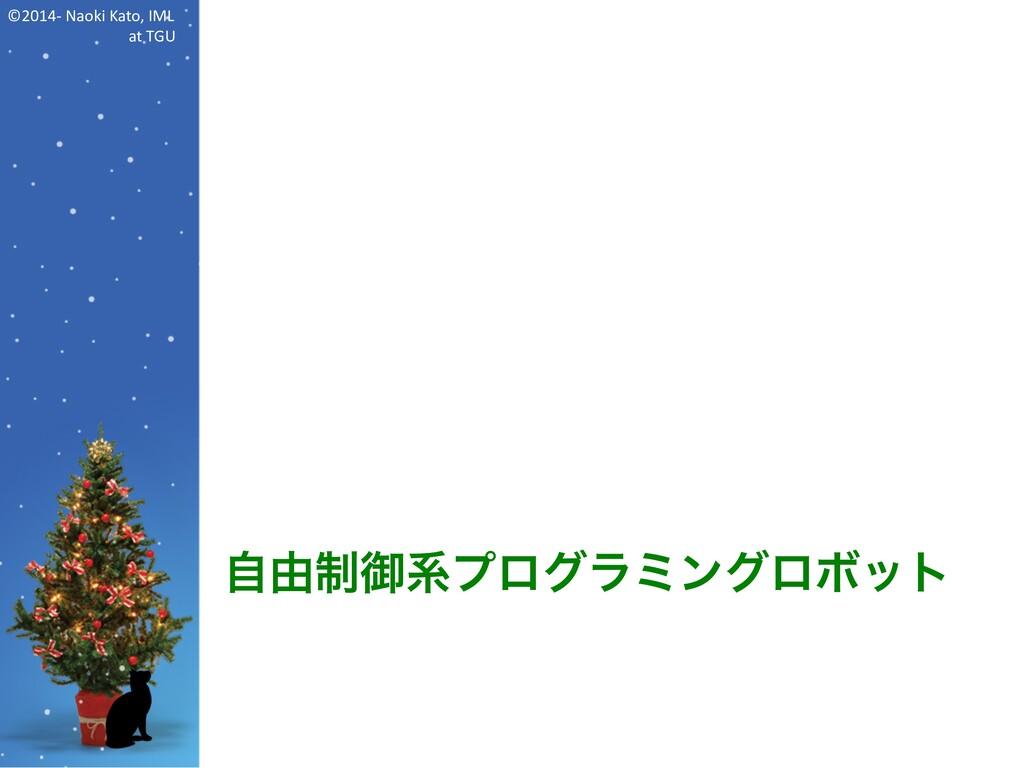 ©2014- Naoki Kato, IML at TGU 自由制御系プログラミングロボット